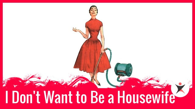 I Don't Want to Be a Housewife