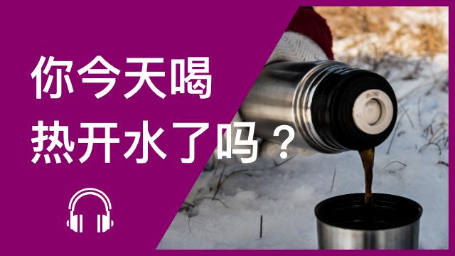 Do you drink hot water? 你今天喝热开水了吗?
